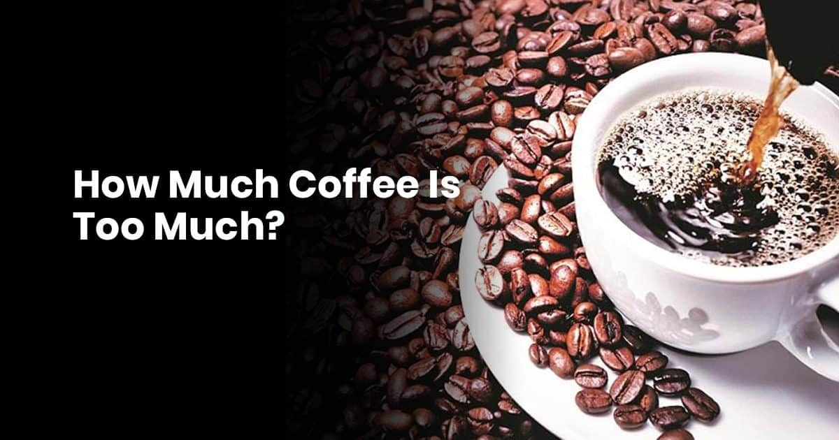 How Much Coffee Is Too Much