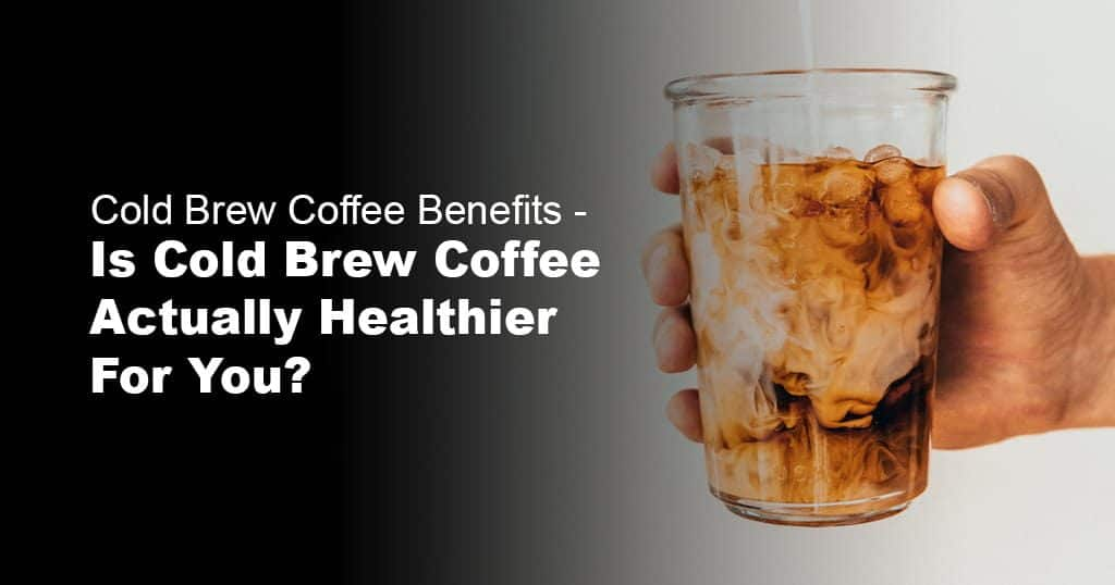 Is Cold Brew Coffee Actually Healthier For You